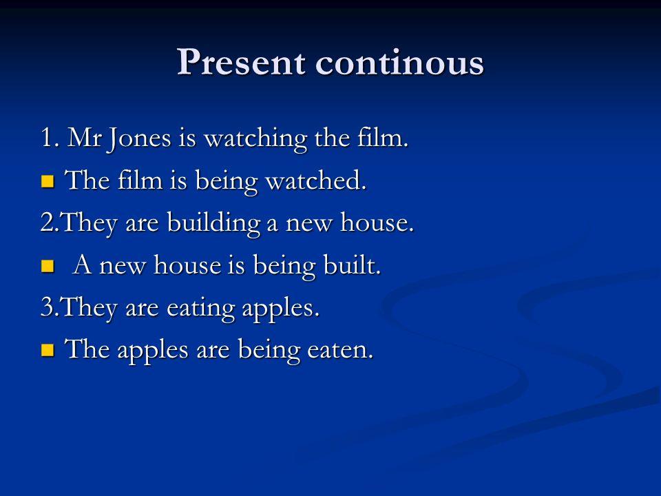 Present continous 1. Mr Jones is watching the film. The film is being watched. The film is being watched. 2.They are building a new house. A new house