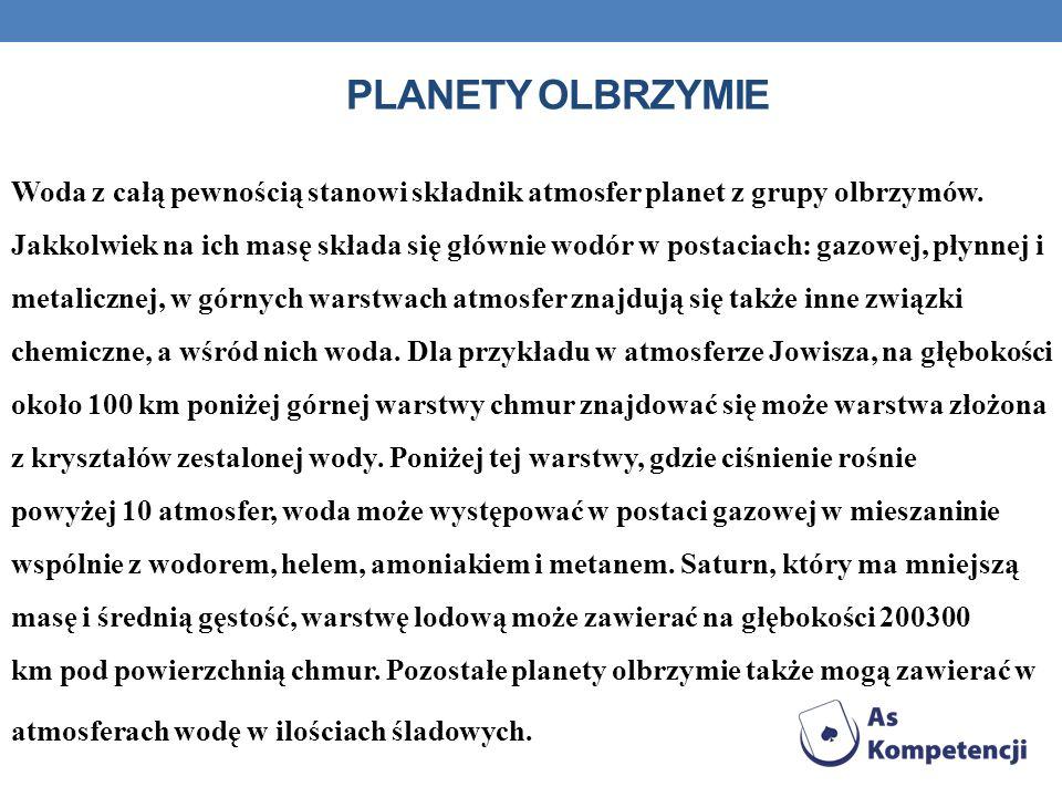 PLANETY OLBRZYMIE Woda z całą pewnością stanowi składnik atmosfer planet z grupy olbrzymów. Jakkolwiek na ich masę składa się głównie wodór w postacia