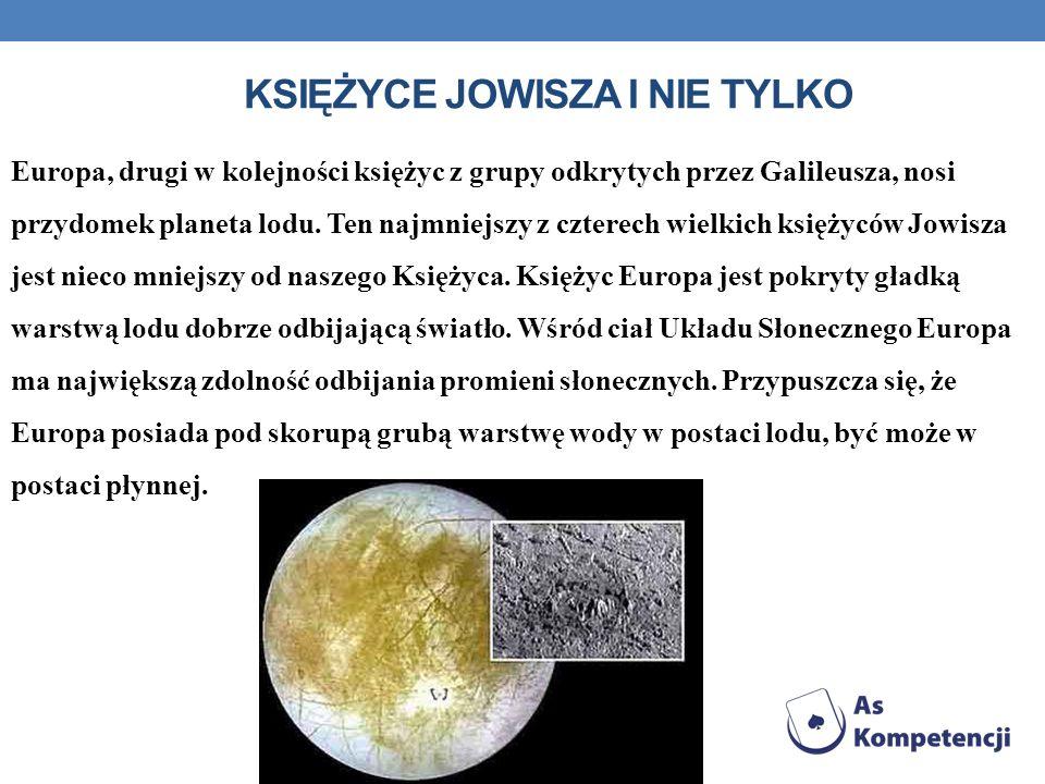 KSIĘŻYCE JOWISZA I NIE TYLKO Europa, drugi w kolejności księżyc z grupy odkrytych przez Galileusza, nosi przydomek planeta lodu. Ten najmniejszy z czt