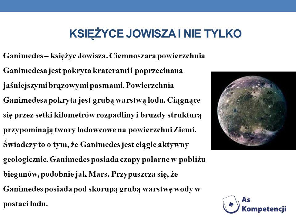 KSIĘŻYCE JOWISZA I NIE TYLKO Ganimedes – księżyc Jowisza. Ciemnoszara powierzchnia Ganimedesa jest pokryta kraterami i poprzecinana jaśniejszymi brązo