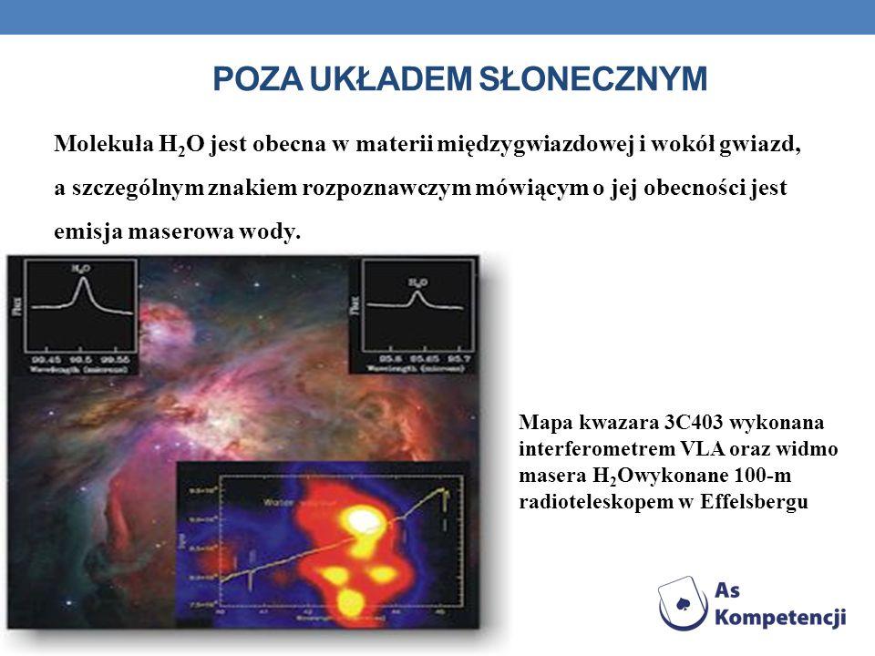 POZA UKŁADEM SŁONECZNYM Molekuła H 2 O jest obecna w materii międzygwiazdowej i wokół gwiazd, a szczególnym znakiem rozpoznawczym mówiącym o jej obecn