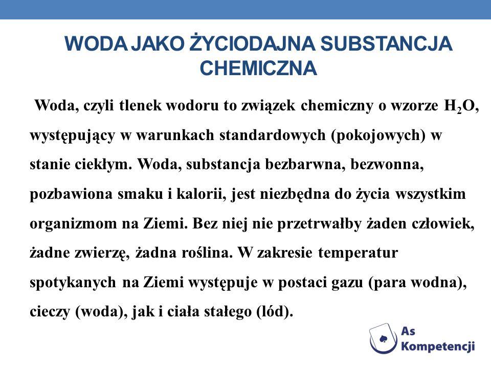 WODA JAKO ŻYCIODAJNA SUBSTANCJA CHEMICZNA Woda, czyli tlenek wodoru to związek chemiczny o wzorze H 2 O, występujący w warunkach standardowych (pokojo