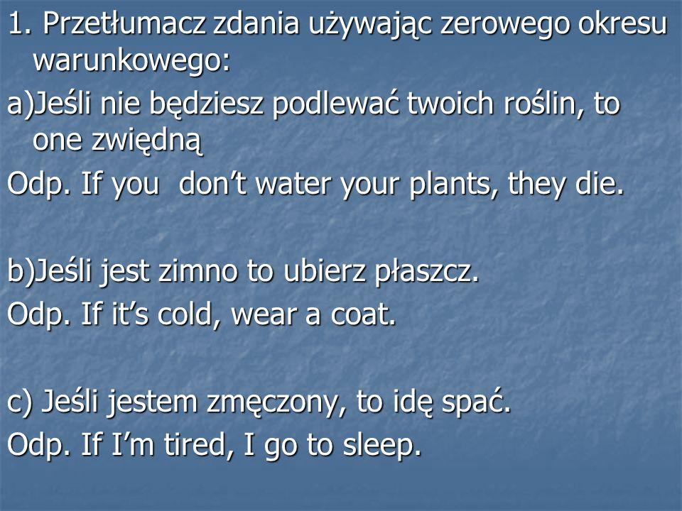 1. Przetłumacz zdania używając zerowego okresu warunkowego: a)Jeśli nie będziesz podlewać twoich roślin, to one zwiędną Odp. If you dont water your pl
