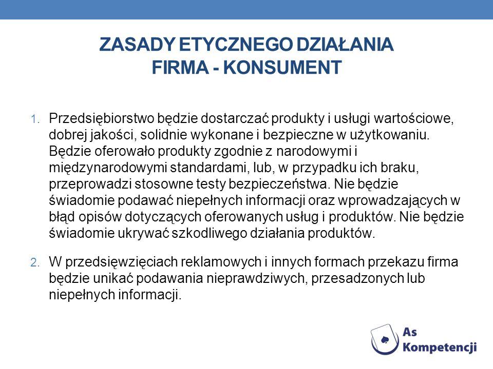 ZASADY ETYCZNEGO DZIAŁANIA FIRMA - KONSUMENT 1. Przedsiębiorstwo będzie dostarczać produkty i usługi wartościowe, dobrej jakości, solidnie wykonane i
