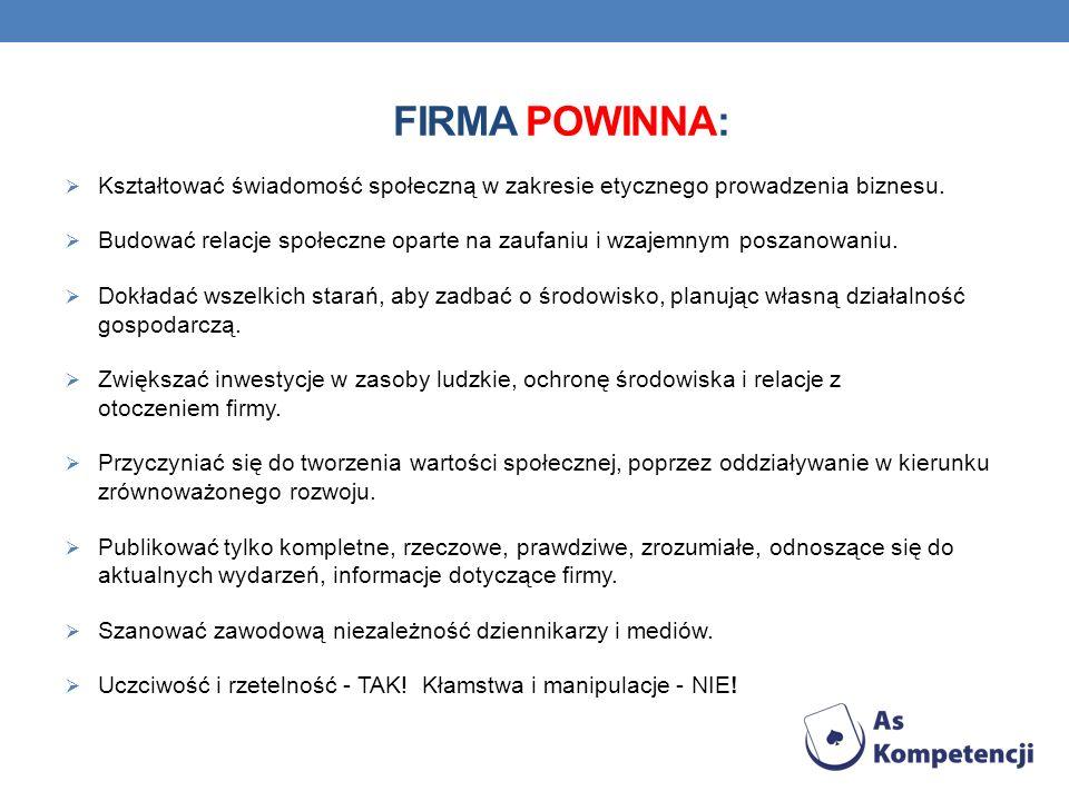 FIRMA POWINNA: Kształtować świadomość społeczną w zakresie etycznego prowadzenia biznesu. Budować relacje społeczne oparte na zaufaniu i wzajemnym pos