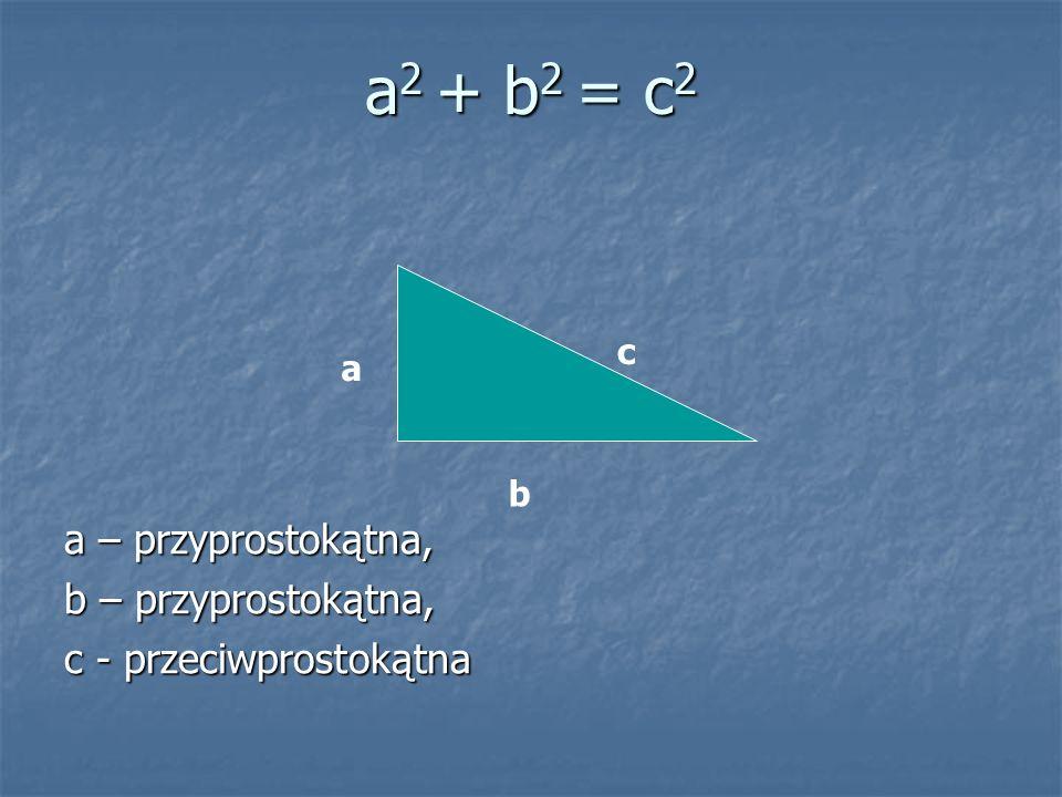 a – przyprostokątna, b – przyprostokątna, c - przeciwprostokątna c a b