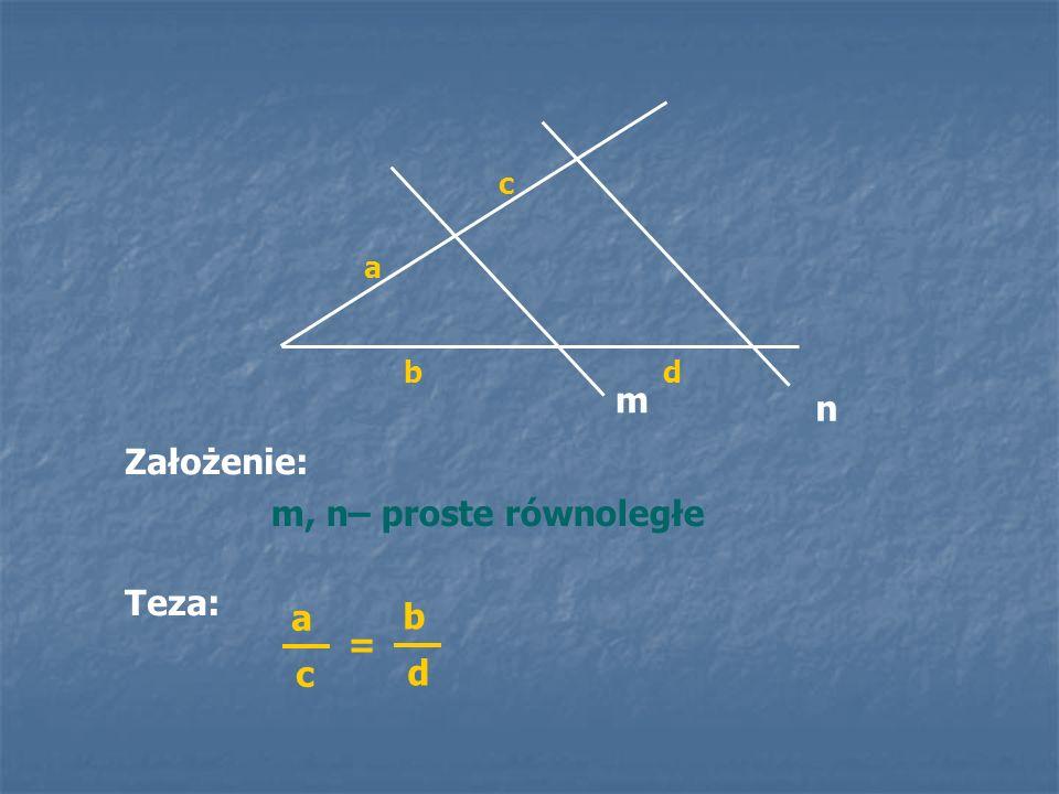 n m, n– proste równoległe m a b c d Założenie: Teza: a c = b d
