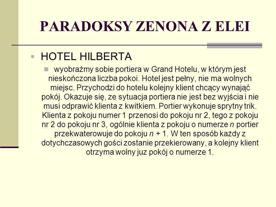 PARADOKSY ZENONA Z ELEI HOTEL HILBERTA wyobraźmy sobie portiera w Grand Hotelu, w którym jest nieskończona liczba pokoi. Hotel jest pełny, nie ma woln