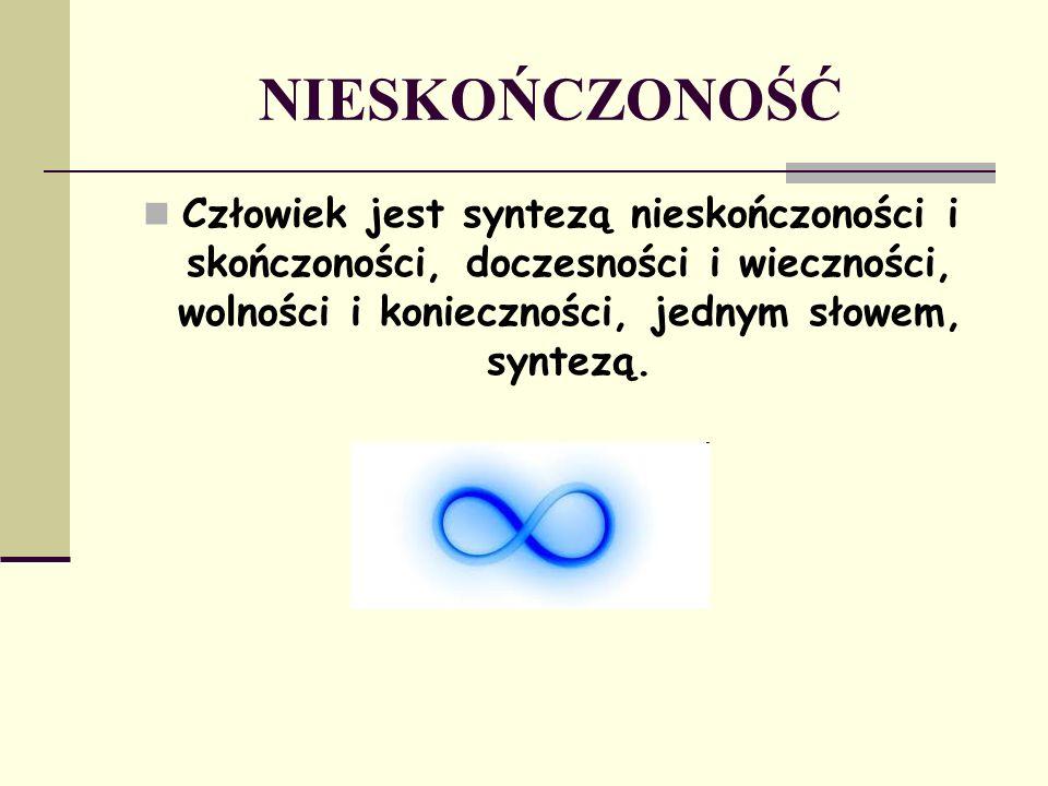 NIESKOŃCZONOŚĆ Człowiek jest syntezą nieskończoności i skończoności, doczesności i wieczności, wolności i konieczności, jednym słowem, syntezą.