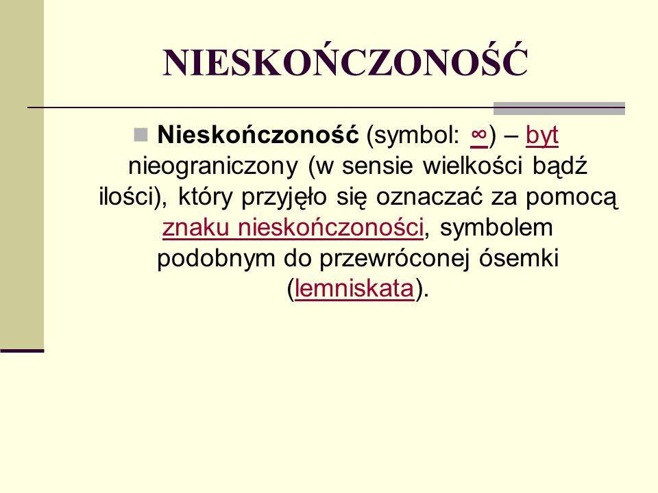 NIESKOŃCZONOŚĆ Nieskończoność (symbol: ) – byt nieograniczony (w sensie wielkości bądź ilości), który przyjęło się oznaczać za pomocą znaku nieskończo
