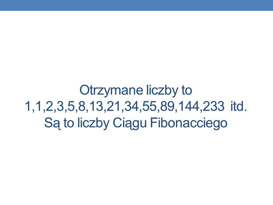 Otrzymane liczby to 1,1,2,3,5,8,13,21,34,55,89,144,233 itd. Są to liczby Ciągu Fibonacciego