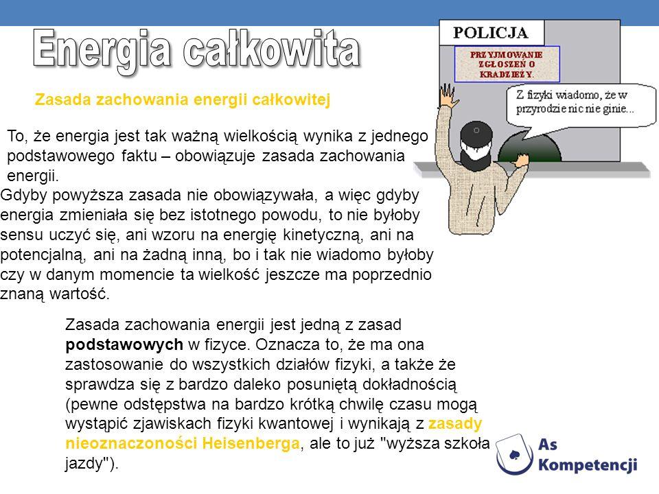 Zasada zachowania energii całkowitej To, że energia jest tak ważną wielkością wynika z jednego podstawowego faktu – obowiązuje zasada zachowania energ