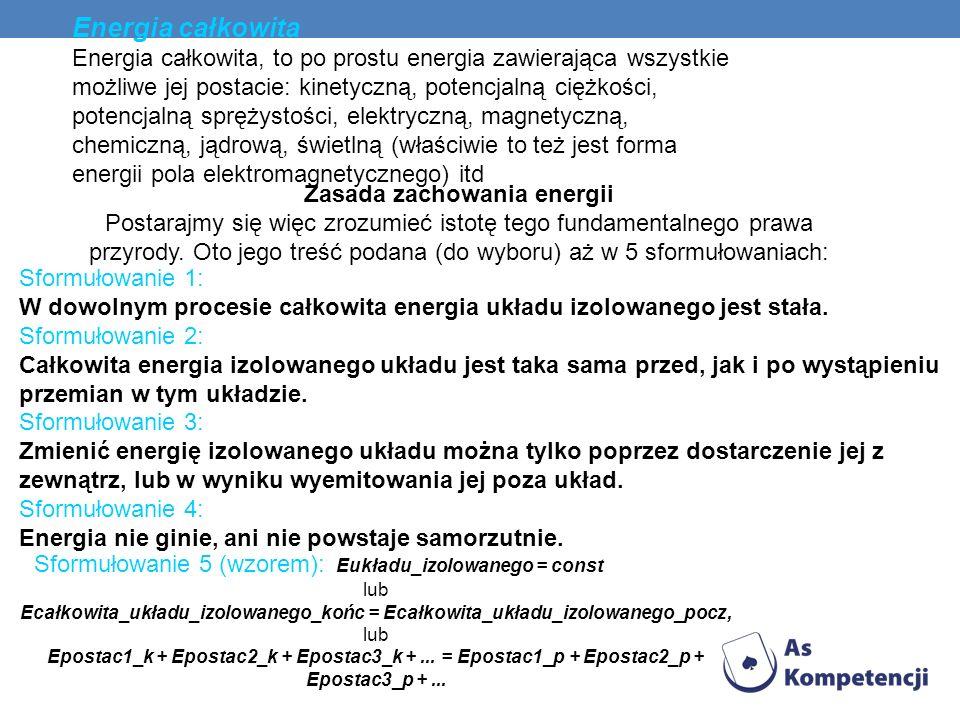 Energia całkowita Energia całkowita, to po prostu energia zawierająca wszystkie możliwe jej postacie: kinetyczną, potencjalną ciężkości, potencjalną s