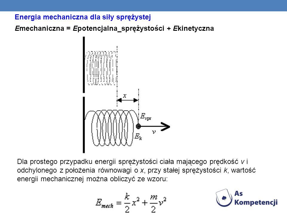 Energia mechaniczna dla siły sprężystej Emechaniczna = Epotencjalna_sprężystości + Ekinetyczna Dla prostego przypadku energii sprężystości ciała mając