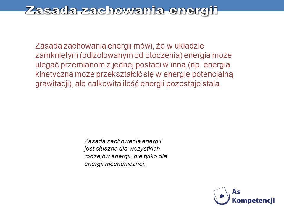 Zasada zachowania energii mówi, że w układzie zamkniętym (odizolowanym od otoczenia) energia może ulegać przemianom z jednej postaci w inną (np. energ