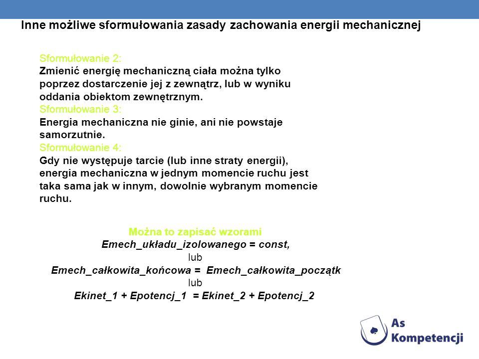 Inne możliwe sformułowania zasady zachowania energii mechanicznej Sformułowanie 2: Zmienić energię mechaniczną ciała można tylko poprzez dostarczenie