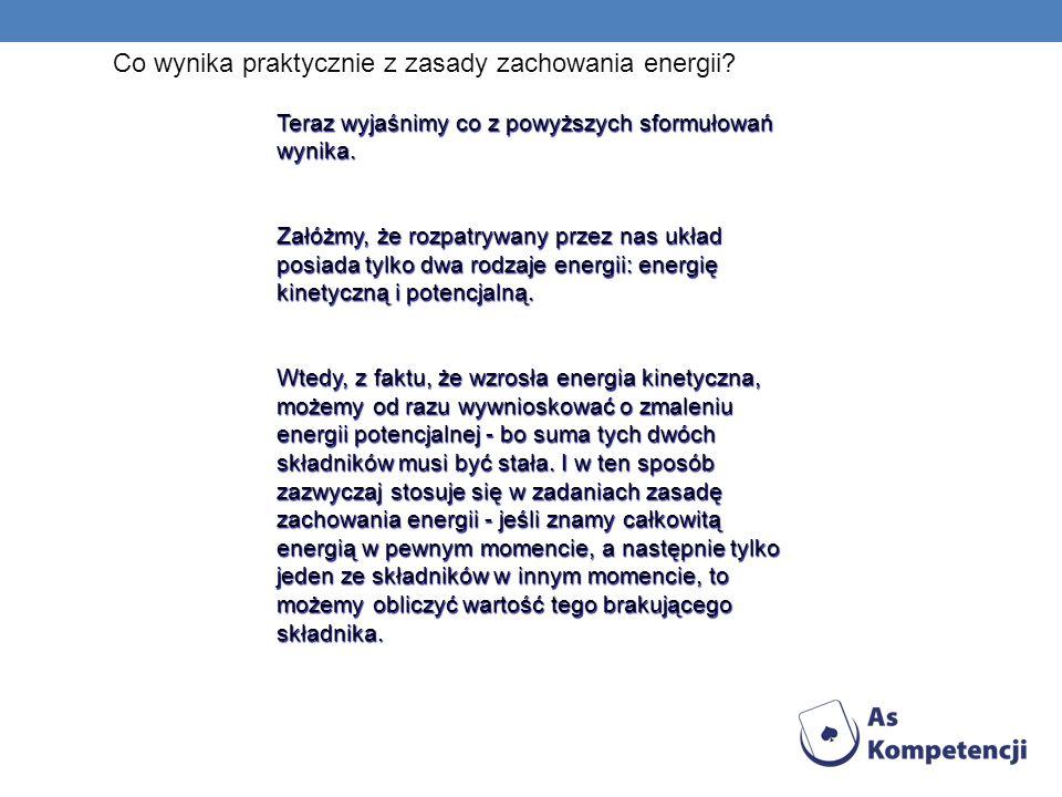 Co wynika praktycznie z zasady zachowania energii? Teraz wyjaśnimy co z powyższych sformułowań wynika. Załóżmy, że rozpatrywany przez nas układ posiad