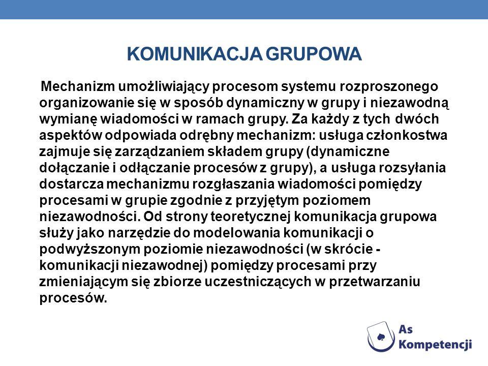 KOMUNIKACJA GRUPOWA Mechanizm umożliwiający procesom systemu rozproszonego organizowanie się w sposób dynamiczny w grupy i niezawodną wymianę wiadomości w ramach grupy.