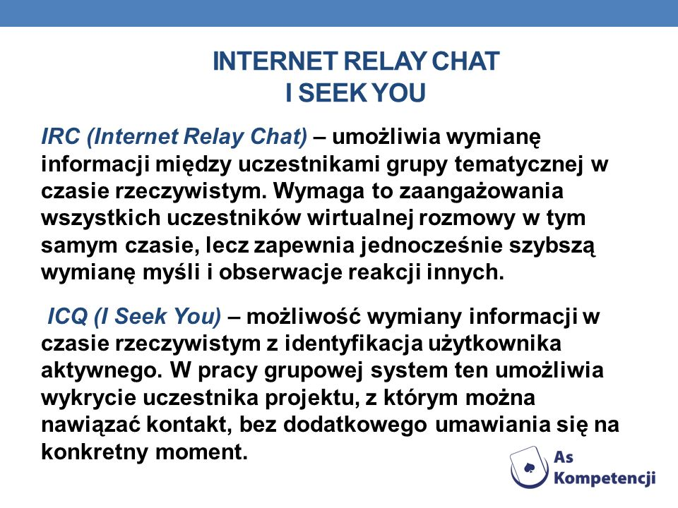 INTERNET RELAY CHAT I SEEK YOU IRC (Internet Relay Chat) – umożliwia wymianę informacji między uczestnikami grupy tematycznej w czasie rzeczywistym.