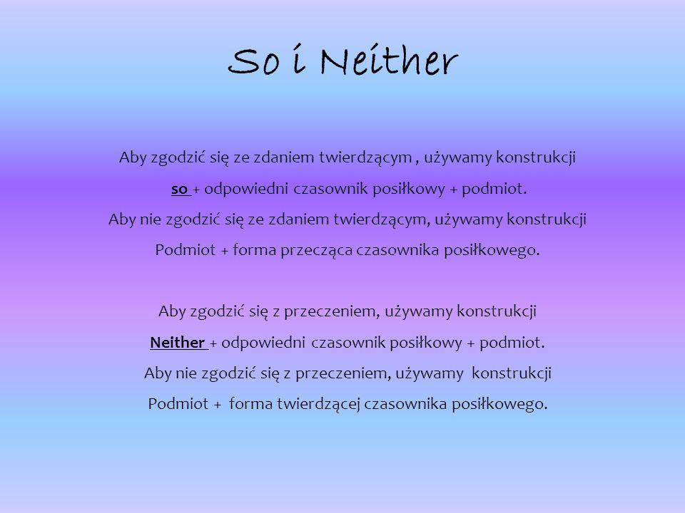 So i Neither Aby zgodzić się ze zdaniem twierdzącym, używamy konstrukcji so + odpowiedni czasownik posiłkowy + podmiot.