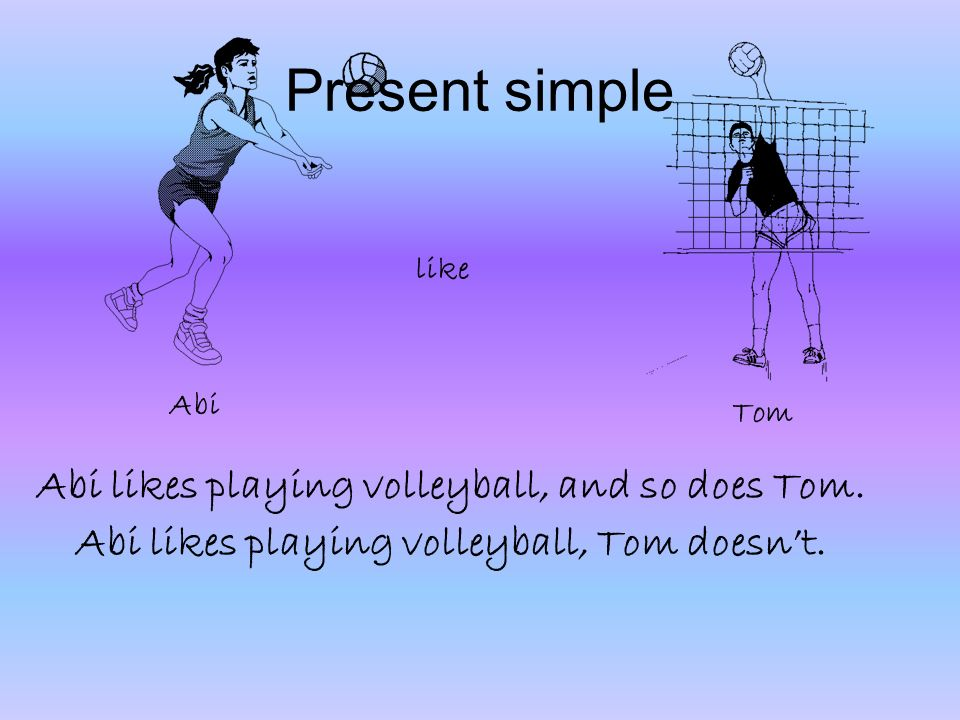 Present simple Abi likes playing volleyball, and so does Tom. Abi likes playing volleyball, Tom doesnt. Abi Tom like