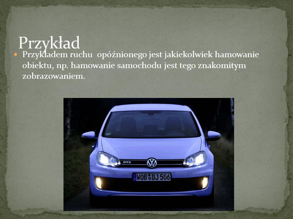 Przykładem ruchu opóźnionego jest jakiekolwiek hamowanie obiektu, np. hamowanie samochodu jest tego znakomitym zobrazowaniem.