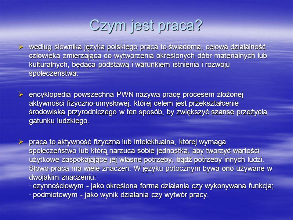 Czym jest praca? według słownika języka polskiego praca to świadoma, celowa działalność człowieka zmierzająca do wytworzenia określonych dóbr material