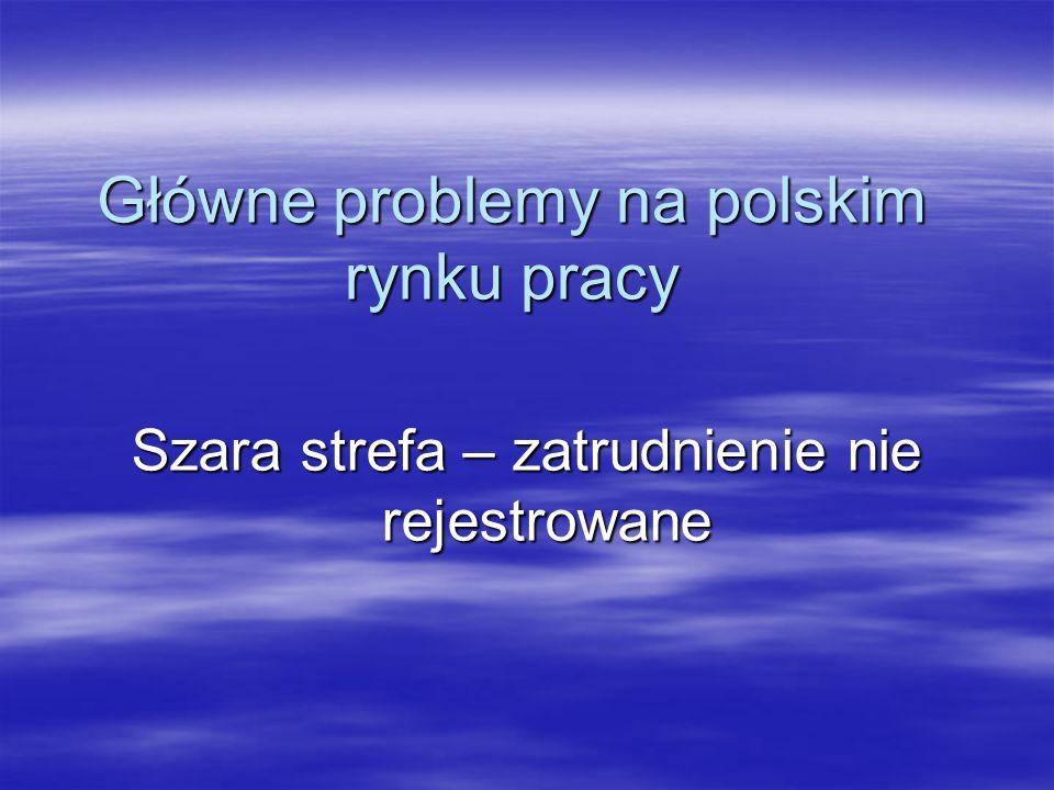 Szara strefa – zatrudnienie nie rejestrowane Główne problemy na polskim rynku pracy