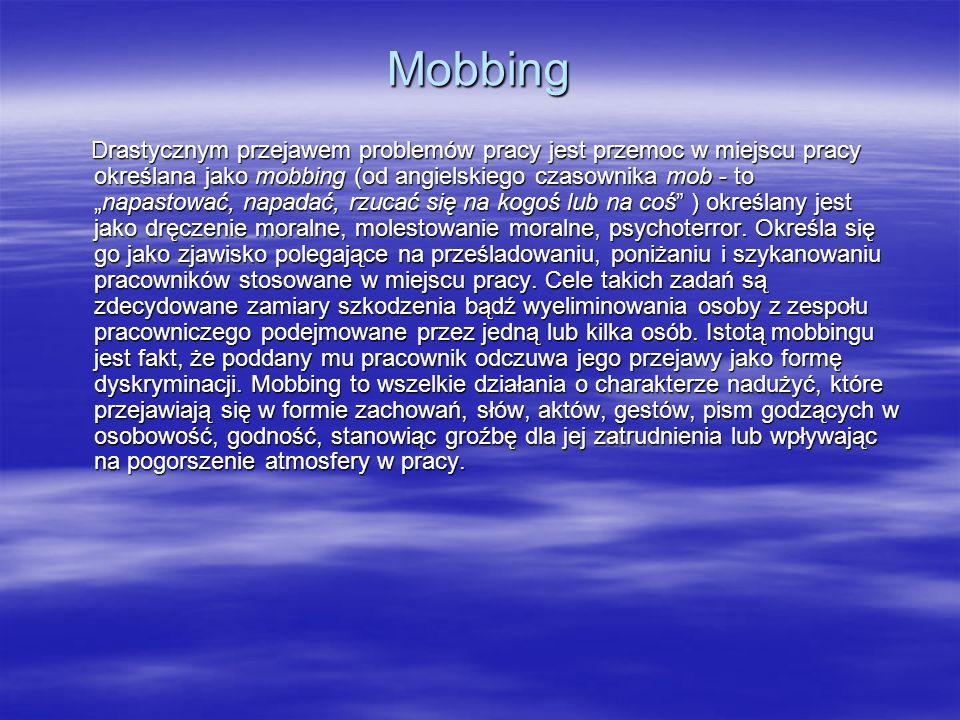 Mobbing Drastycznym przejawem problemów pracy jest przemoc w miejscu pracy określana jako mobbing (od angielskiego czasownika mob - tonapastować, napadać, rzucać się na kogoś lub na coś ) określany jest jako dręczenie moralne, molestowanie moralne, psychoterror.