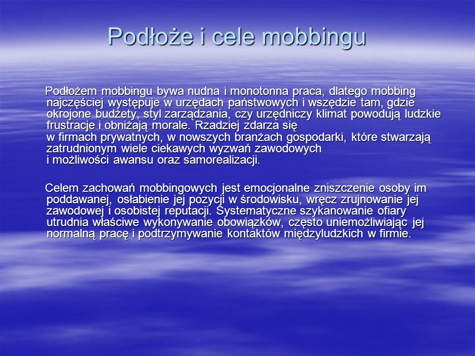 Podłoże i cele mobbingu Podłożem mobbingu bywa nudna i monotonna praca, dlatego mobbing najczęściej występuje w urzędach państwowych i wszędzie tam, gdzie okrojone budżety, styl zarządzania, czy urzędniczy klimat powodują ludzkie frustracje i obniżają morale.