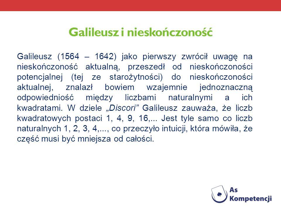 Galileusz i nieskończoność Galileusz (1564 – 1642) jako pierwszy zwrócił uwagę na nieskończoność aktualną, przeszedł od nieskończoności potencjalnej (
