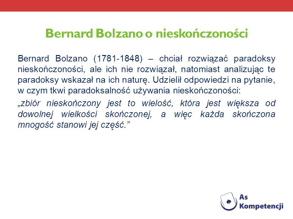 Bernard Bolzano o nieskończoności Bernard Bolzano (1781-1848) – chciał rozwiązać paradoksy nieskończoności, ale ich nie rozwiązał, natomiast analizują