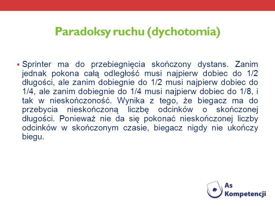 Paradoksy ruchu (dychotomia) Sprinter ma do przebiegnięcia skończony dystans. Zanim jednak pokona całą odległość musi najpierw dobiec do 1/2 długości,