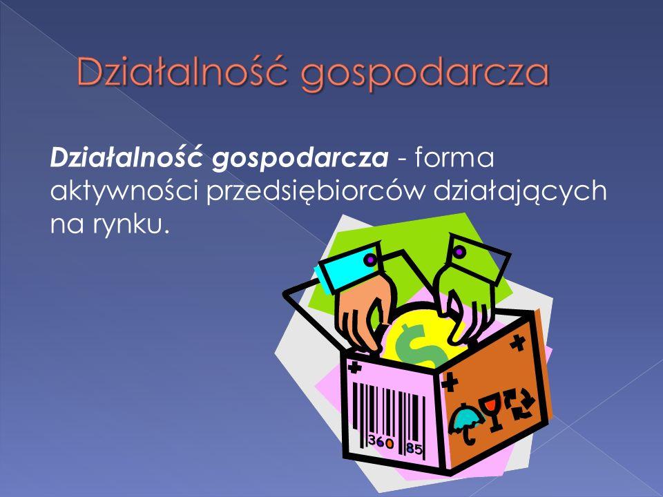 Działalność gospodarcza - forma aktywności przedsiębiorców działających na rynku.