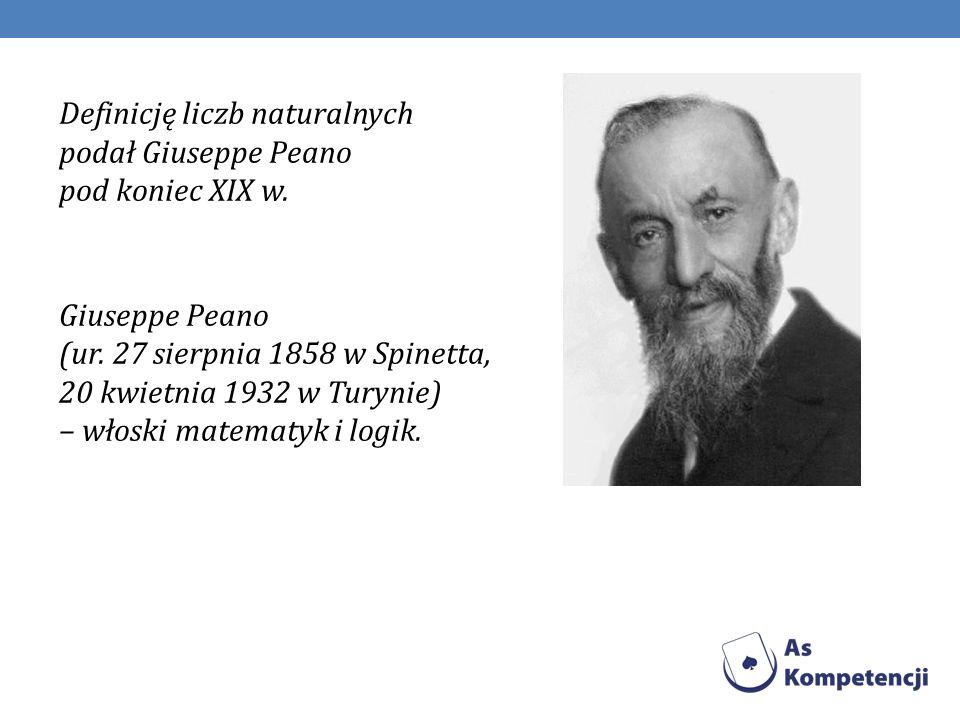 Definicję liczb naturalnych podał Giuseppe Peano pod koniec XIX w. Giuseppe Peano (ur. 27 sierpnia 1858 w Spinetta, 20 kwietnia 1932 w Turynie) – włos
