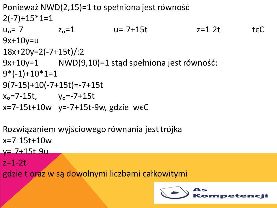 Rozwiązać równania diofantyczne 18x+20y+15z=1 Ponieważ NWD(18,20)=2, więc 18x+20y=2(9x+10y)=2uu=9x+10y Równanie 18x+20y+15z=1 zastępujemy układem równ
