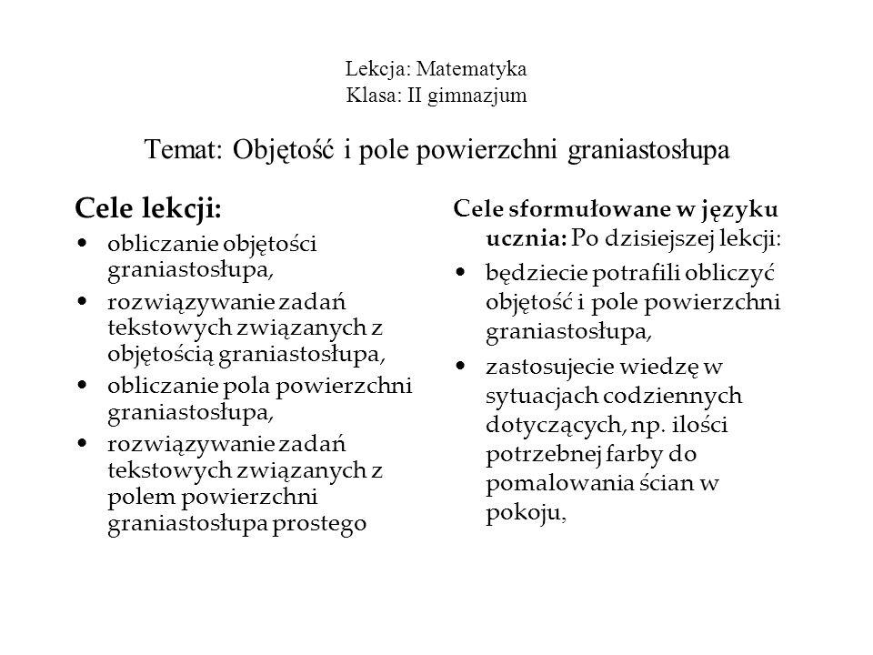 Lekcja: Matematyka Klasa: II gimnazjum Temat: Objętość i pole powierzchni graniastosłupa Cele lekcji: obliczanie objętości graniastosłupa, rozwiązywan