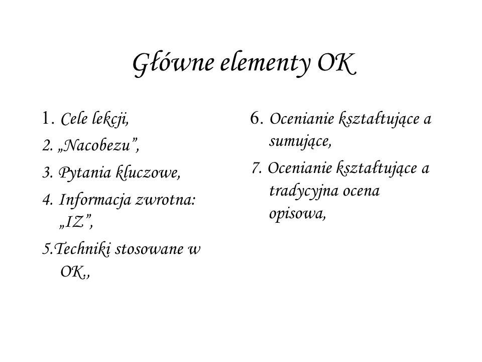 Główne elementy OK 1. Cele lekcji, 2. Nacobezu, 3. Pytania kluczowe, 4. Informacja zwrotna: IZ, 5.Techniki stosowane w OK., 6. Ocenianie kształtujące
