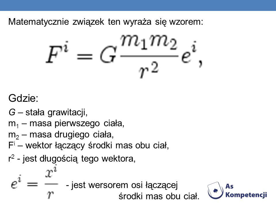 Matematycznie związek ten wyraża się wzorem: Gdzie: G – stała grawitacji, m 1 – masa pierwszego ciała, m 2 – masa drugiego ciała, F i – wektor łączący środki mas obu ciał, r 2 - jest długością tego wektora, - jest wersorem osi łączącej środki mas obu ciał.