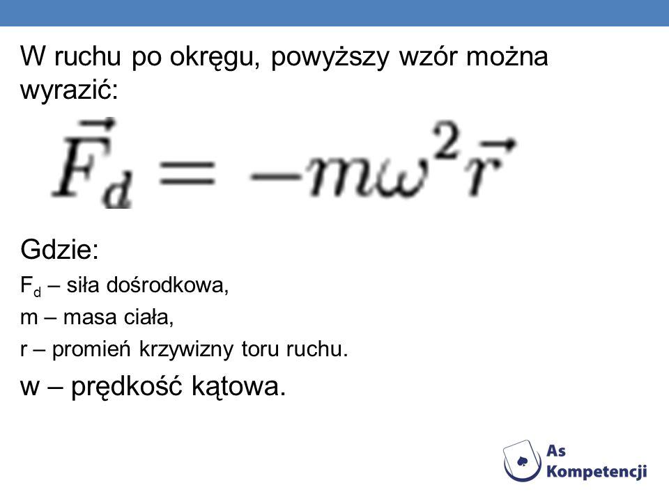 W ruchu po okręgu, powyższy wzór można wyrazić: Gdzie: F d – siła dośrodkowa, m – masa ciała, r – promień krzywizny toru ruchu.