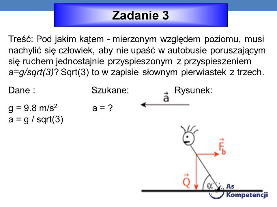 Treść: Pod jakim kątem - mierzonym względem poziomu, musi nachylić się człowiek, aby nie upaść w autobusie poruszającym się ruchem jednostajnie przyspieszonym z przyspieszeniem a=g/sqrt(3).