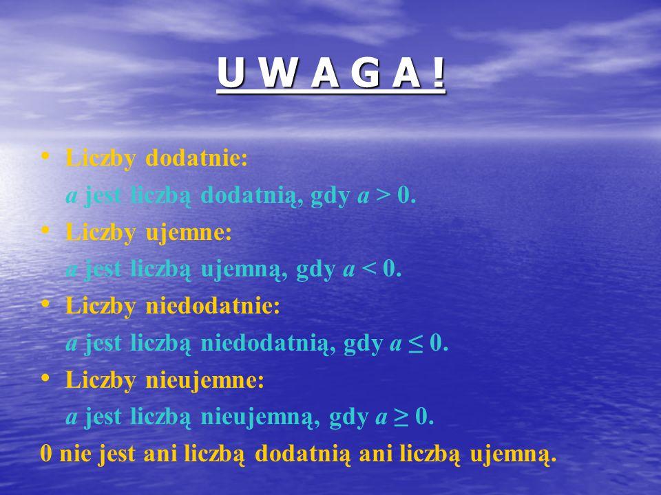 U W A G A ! Liczby dodatnie: a jest liczbą dodatnią, gdy a > 0. Liczby ujemne: a jest liczbą ujemną, gdy a < 0. Liczby niedodatnie: a jest liczbą nied