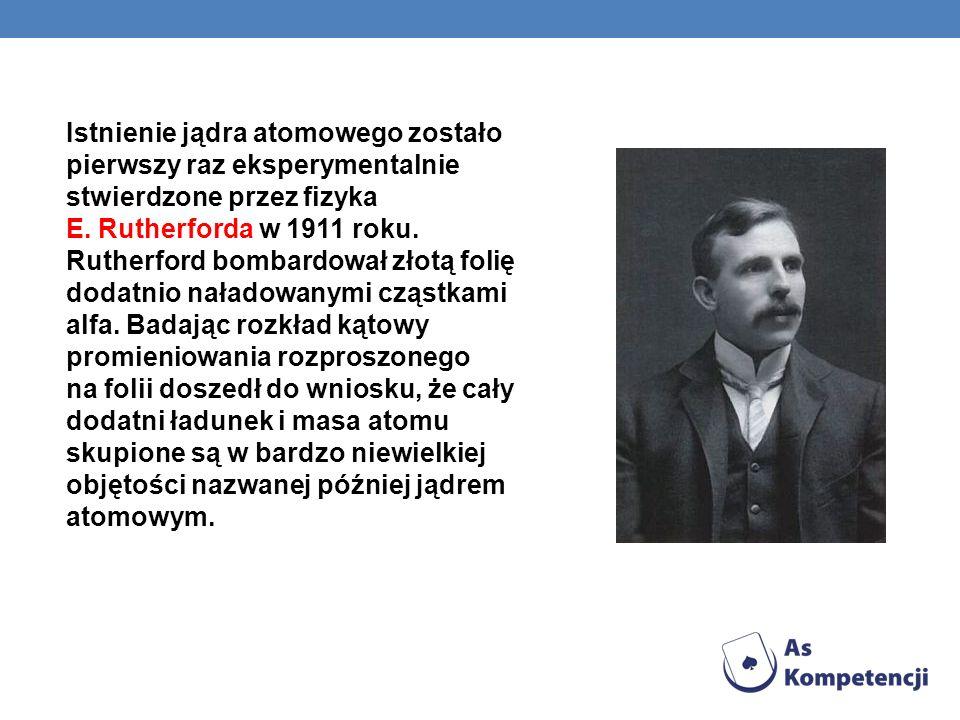 Istnienie jądra atomowego zostało pierwszy raz eksperymentalnie stwierdzone przez fizyka E. Rutherforda w 1911 roku. Rutherford bombardował złotą foli