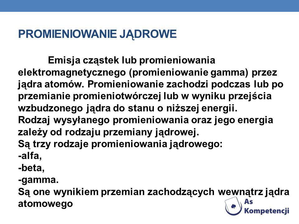 PROMIENIOWANIE JĄDROWE Emisja cząstek lub promieniowania elektromagnetycznego (promieniowanie gamma) przez jądra atomów. Promieniowanie zachodzi podcz