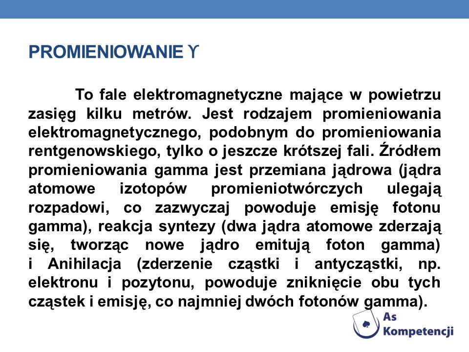PROMIENIOWANIE ϒ To fale elektromagnetyczne mające w powietrzu zasięg kilku metrów. Jest rodzajem promieniowania elektromagnetycznego, podobnym do pro