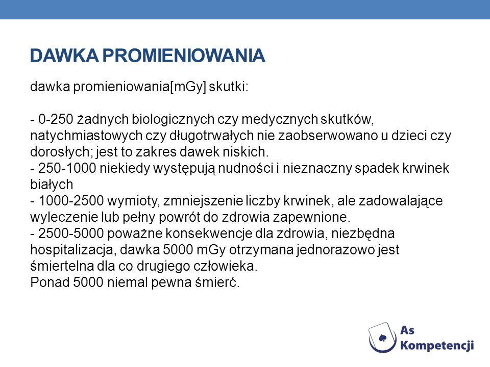 DAWKA PROMIENIOWANIA dawka promieniowania[mGy] skutki: - 0-250 żadnych biologicznych czy medycznych skutków, natychmiastowych czy długotrwałych nie za