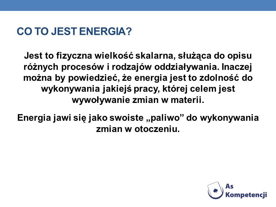 CO TO JEST ENERGIA? Jest to fizyczna wielkość skalarna, służąca do opisu różnych procesów i rodzajów oddziaływania. Inaczej można by powiedzieć, że en