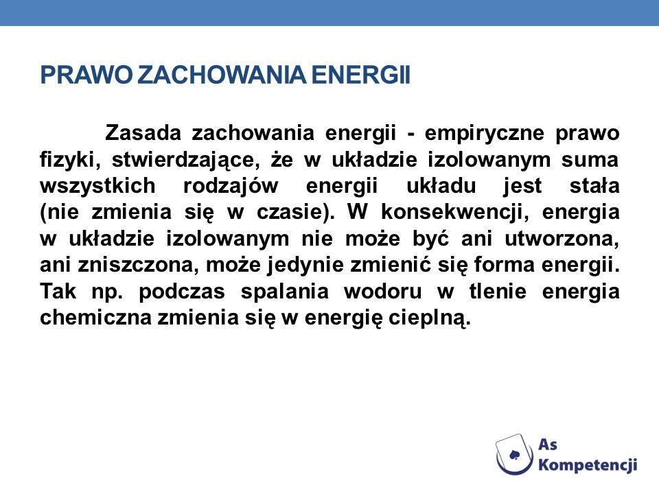 PRAWO ZACHOWANIA ENERGII Zasada zachowania energii - empiryczne prawo fizyki, stwierdzające, że w układzie izolowanym suma wszystkich rodzajów energii
