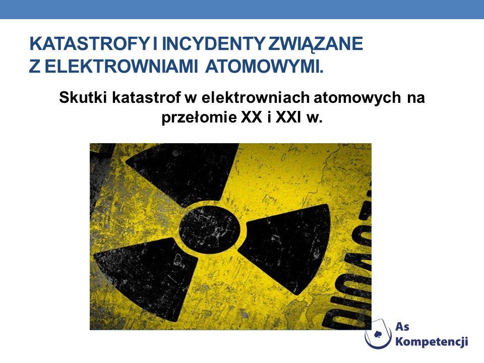 KATASTROFY I INCYDENTY ZWIĄZANE Z ELEKTROWNIAMI ATOMOWYMI. Skutki katastrof w elektrowniach atomowych na przełomie XX i XXI w.