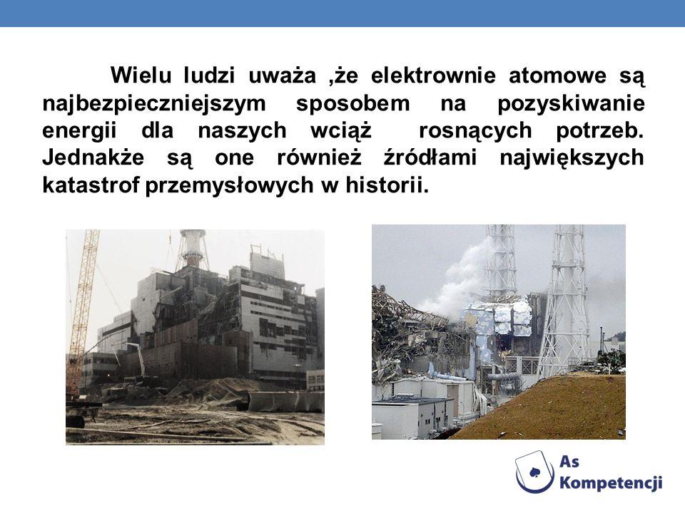 Wielu ludzi uważa,że elektrownie atomowe są najbezpieczniejszym sposobem na pozyskiwanie energii dla naszych wciąż rosnących potrzeb. Jednakże są one